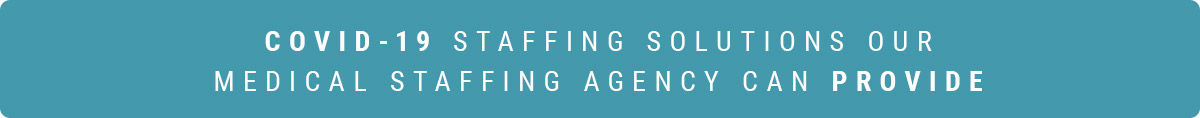 COVID-19 STAFFING SOLUTIONS OUR MEDICAL STAFFING AGENCY CAN PROVIDE